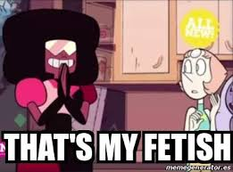 Thats My Fetish Meme - garnet have a fantasy that s my fetish know your meme
