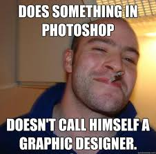 Graphic Designer Meme - does something in photoshop doesn t call himself a graphic designer