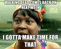 Ain T Nobody Got Time For That Meme - ain t nobody got time for that meme google search walking dead