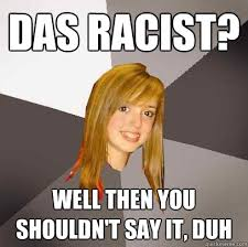 Das Racist Meme - das racist well then you shouldn t say it duh musically