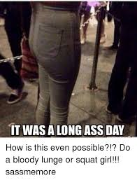 Long Ass Day Meme - it was a long ass day how is this even possible do a bloody