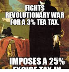 Revolutionary War Memes - fights revolutionary war for 3 tea tax imposesa 25