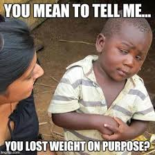 You Lost Me Meme - you mean to tell me you lost weight on purpose meme