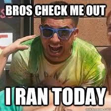 Runner Meme - bros check me out i ran today scumbag 5k runner quickmeme