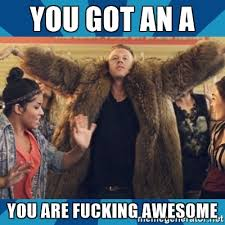 Fucking Awesome Meme - you got an a you are fucking awesome macklemore thrift meme