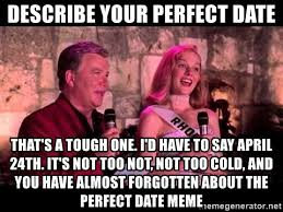 Perfect Date Meme - describe your perfect date that s a tough one i d have to say april