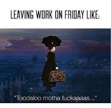 Leaving Work On Friday Meme - leaving work on friday like toodaloo motha fuckaaaas friday meme