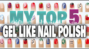 my top 5 gel like nail polish the best extended wear safe for