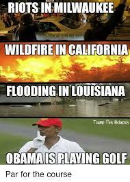 Milwaukee Meme - riotsin milwaukee wildfire in california flooding in louisiana trump