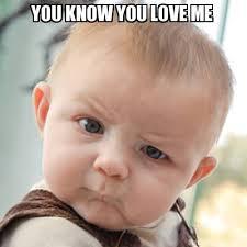 Why You No Love Me Meme - meme creator you know you love me meme generator at memecreator org