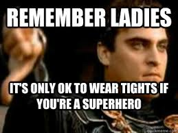 Men In Tights Meme - remember ladies it s only ok to wear tights if you re a superhero