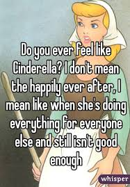 do you ever feel like cinderella i don t mean the happily ever