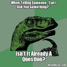Ask Meme - when telling someone can i ask you something create your own meme