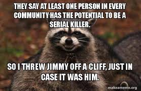 Funny Raccoon Meme - they say at least one person in every community has the potential