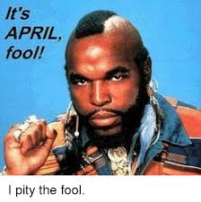 I Pity The Fool Meme - it s april fool i pity the fool meme on me me