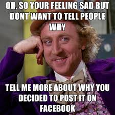 Feeling Sad Meme - oh so your feeling sad but dont want to tell people why tell me