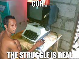 The Struggle Is Real Meme - cuh the struggle is real niggas be like quickmeme