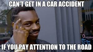 Attention Meme - can t get in a car accident if you pay attention to the road meme