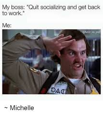 Get Back To Work Meme - my boss quit socializing and get back to work me dac michelle