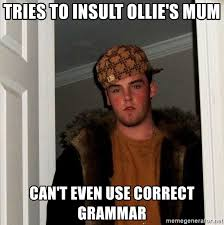 Correct Grammar Meme - tries to insult ollie s mum can t even use correct grammar scumbag