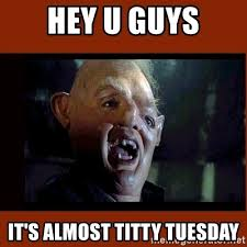 Titty Meme - hey u guys it s almost titty tuesday sloth goonies meme generator