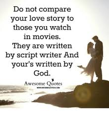 o not compare your love story to those you watch in movies they