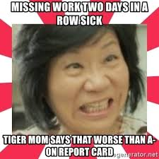 Tiger Mom Meme - missing work two days in a row sick tiger mom says that worse than a