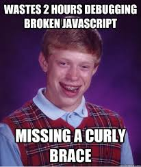 Brace Meme - wastes 2 hours debugging broken javascript missing a curly brace