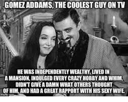 Sexy Wife Meme - gome addams the coolest guyontv he wasindependentlywealthy lived