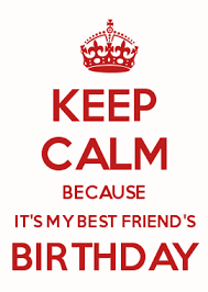 Make Your Own Keep Calm Meme - keep calm because it s my best friend s birthday keep calm and