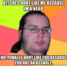 I M A Nerd Meme - bitches dont like me because im a nerd no females dont like you