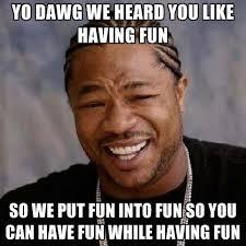 Have Fun Meme - yo dawg we heard you like having fun so we put fun into fun so you