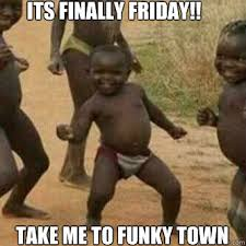 Finally Friday Meme - its finally friday take me to funky town its friday niggas