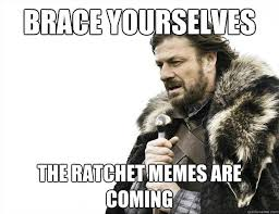 Ratchet Memes - brace yourselves the ratchet memes are coming brace yourselves