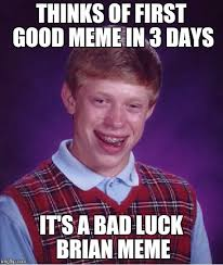 Good Luck Brian Meme - thinks of first good meme in 3 days it s a bad luck brian meme meme