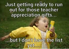 Teacher Appreciation Memes - just getting ready to run out for those teacher appreciation gifts