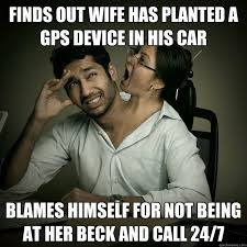 Wife Husband Meme - finds out wife has planted a gps device in his car blames himself
