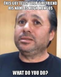 Internet Meme Names - this guy tells your girlfriend his name is hugh mungus hugh
