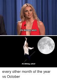 Funny Bitch Memes - it s britney bitch it s britney witchl every other month of the