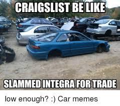 Slammed Car Memes - craigslist be like slammed integra for trade low enough car memes