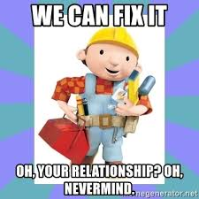 Builder Memes - we can fix it oh your relationship oh nevermind bob the