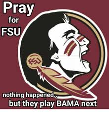 Florida State Memes - pray for fsu nothing happened but they play bama next meme on me me