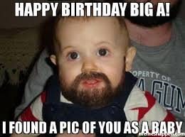 Big Baby Meme - happy birthday big a i found a pic of you as a baby meme beard