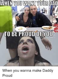 Proud Meme - when you want yourdad c d 16 s 21 proud meme on me me