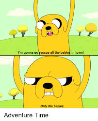 Adventure Time Meme - i m gonna go rescue all the babies in town only the babies