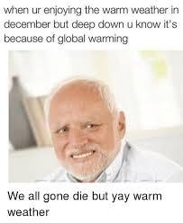 Global Warming Meme - when ur enjoying the warm weather in december but deep down u know