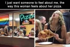 Pizza Meme - i just want someone to feel about me the way this woman feels about