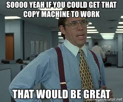 Copy Machine Meme - soooo yeah if you could get that copy machine to work that would