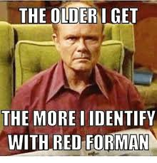 Red Forman Meme - the older i get the more identify with red forman meme on me me