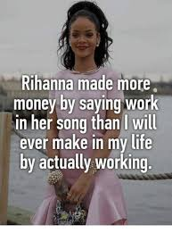 Funny Meme Saying - rihanna made more money by saying work in her song than i will ever